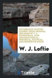 Picturesque Scottish Scenery from Original Drawings by T. L. Rowbotham, with Archaeological, Historical, Political, and Descriptive Notes by W.J. Loftie
