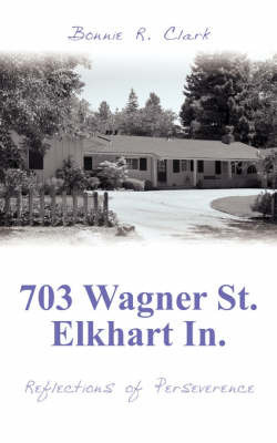 703 Wagner St. Elkhart In.: Reflections of Perseverence by Bonnie R. Clark