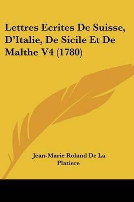 Lettres Ecrites De Suisse, D'Italie, De Sicile Et De Malthe V4 (1780) by Jean-Marie Roland De La Platiere