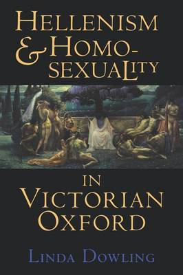 Hellenism and Homosexuality in Victorian Oxford by Linda Dowling