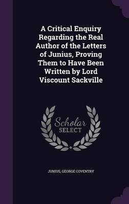 A Critical Enquiry Regarding the Real Author of the Letters of Junius, Proving Them to Have Been Written by Lord Viscount Sackville by ( Junius