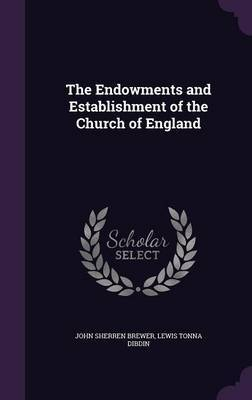 The Endowments and Establishment of the Church of England by John Sherren Brewer image