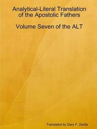 Analytical-Literal Translation of the Apostolic Fathers: Volume Seven of the Alt by Gary F. Zeolla