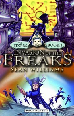 The Fixers #4: Invasion of The Freaks by Sean Williams