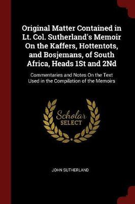 Original Matter Contained in Lt. Col. Sutherland's Memoir on the Kaffers, Hottentots, and Bosjemans, of South Africa, Heads 1st and 2nd by John Sutherland