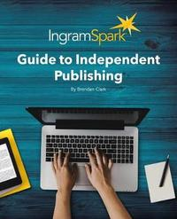 The Ingramspark Guide to Independent Publishing, Revised Edition by Brendan Clark
