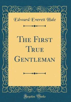 The First True Gentleman (Classic Reprint) by Edward Everett Hale