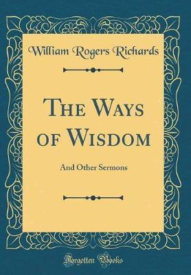 The Ways of Wisdom by William Rogers Richards