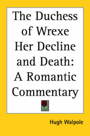 The Duchess of Wrexe Her Decline and Death: A Romantic Commentary by Hugh Walpole image