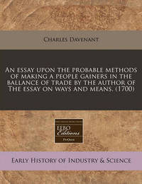 An Essay Upon the Probable Methods of Making a People Gainers in the Ballance of Trade by the Author of the Essay on Ways and Means. (1700) by Professor Charles Davenant