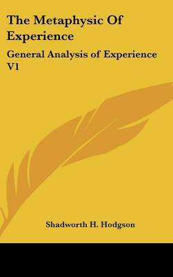 The Metaphysic Of Experience: General Analysis of Experience V1 by Shadworth H Hodgson image