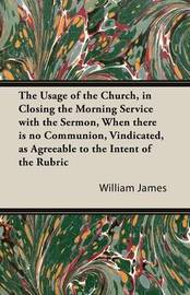 The Usage of the Church, in Closing the Morning Service with the Sermon, When There is No Communion, Vindicated, as Agreeable to the Intent of the Rubric by William James
