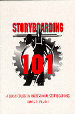 Storyboarding 101: A Crash Course in Professional Storyboarding by James O Fraioli