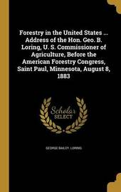 Forestry in the United States ... Address of the Hon. Geo. B. Loring, U. S. Commissioner of Agriculture, Before the American Forestry Congress, Saint Paul, Minnesota, August 8, 1883 by George Bailey Loring
