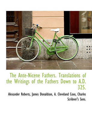 The Ante-Nicene Fathers. Translations of the Writings of the Fathers Down to A.D. 325. by Alexander Roberts