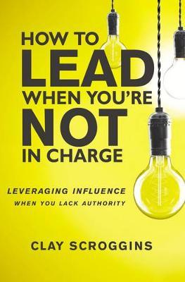 How to Lead When You're Not in Charge by Clay Scroggins image