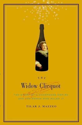 The Widow Clicquot: The Story of a Champagne Empire and the Woman Who Ruled it by Tilar J. Mazzeo