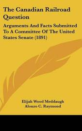 The Canadian Railroad Question: Arguments and Facts Submitted to a Committee of the United States Senate (1891) by Elijah Wood Meddaugh