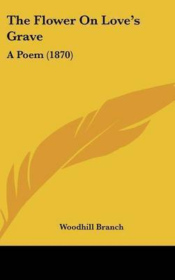 The Flower On Love's Grave: A Poem (1870) by Woodhill Branch