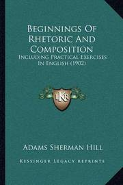 Beginnings of Rhetoric and Composition: Including Practical Exercises in English (1902) by Adams Sherman Hill