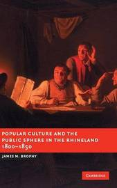 Popular Culture and the Public Sphere in the Rhineland, 1800-1850 by James M Brophy