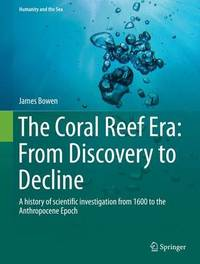 The Coral Reef Era: From Discovery to Decline by James Bowen