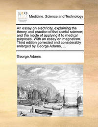 An Essay on Electricity, Explaining the Theory and Practice of That Useful Science; And the Mode of Applying It to Medical Purposes. with an Essay on Magnetism. Third Edition Corrected and Considerably Enlarged by George Adams, ... by George Adams