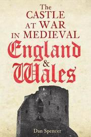 The Castle at War in Medieval England and Wales by Dan Spencer