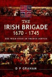 The Irish Brigade 1670-1745 by D. P. Graham