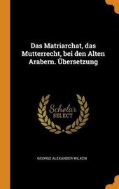 Das Matriarchat, Das Mutterrecht, Bei Den Alten Arabern. bersetzung by George Alexander Wilken