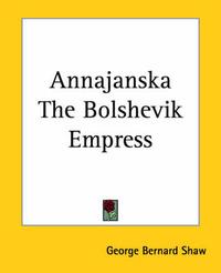 Annajanska The Bolshevik Empress by George Bernard Shaw
