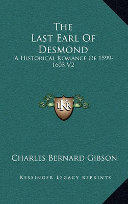 The Last Earl of Desmond: A Historical Romance of 1599-1603 V2 by Charles Bernard Gibson