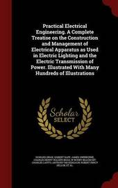 Practical Electrical Engineering. a Complete Treatise on the Construction and Management of Electrical Apparatus as Used in Electric Lighting and the Electric Transmission of Power. Illustrated with Many Hundreds of Illustrations by Howard Swan