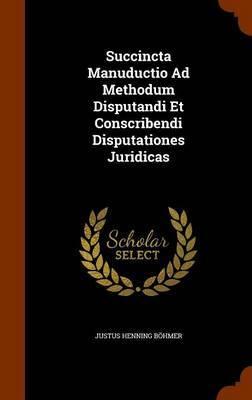 Succincta Manuductio Ad Methodum Disputandi Et Conscribendi Disputationes Juridicas by Justus Henning Bohmer