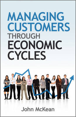 Managing Customers Through Economic Cycles by John McKean
