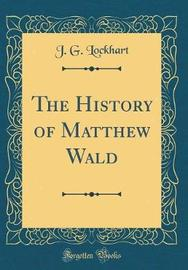 The History of Matthew Wald (Classic Reprint) by J G Lockhart image