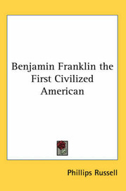 Benjamin Franklin the First Civilized American by Phillips Russell image
