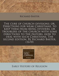 The Cure of Church-Divisions: Or, Directions for Weak Christians, to Keep Them from Being Dividers, or Troublers of the Church with Some Directions to the Pastors, How to Deal with Such Christians. the Second Edition. by Richard Baxter. (1670) by Richard Baxter