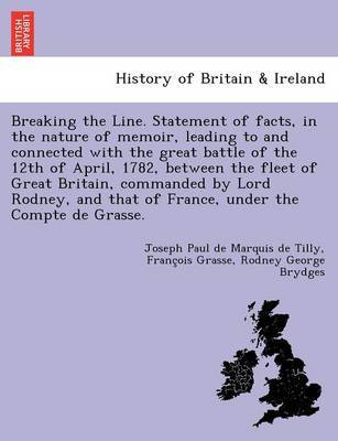 Breaking the Line. Statement of Facts, in the Nature of Memoir, Leading to and Connected with the Great Battle of the 12th of April, 1782, Between the Fleet of Great Britain, Commanded by Lord Rodney, and That of France, Under the Compte de Grasse. by Joseph Paul De Marquis De Tilly
