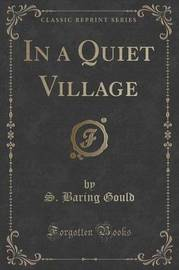 In a Quiet Village (Classic Reprint) by S Baring.Gould