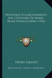Nouveaux Eclaircissements Sur L'Histoire de Marie, Reine D'Angleterre (1766) by Henri Griffet