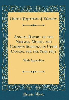 Annual Report of the Normal, Model, and Common Schools, in Upper Canada, for the Year 1851 by Ontario Department of Education