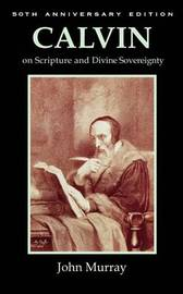 Calvin on Scripture and Divine Sovereignty by John Murray