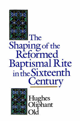 The Shaping of the Reformed Baptismal Rite in the Sixteenth Century by Hughes Oliphant Old