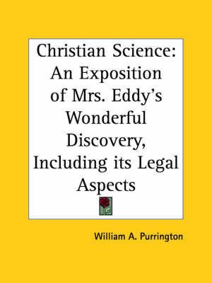 Christian Science: An Exposition of Mrs. Eddy's Wonderful Discovery, Including Its Legal Aspects (1900) by William A. Purrington