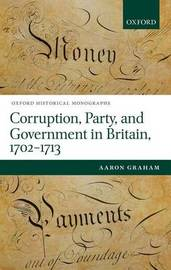 Corruption, Party, and Government in Britain, 1702-1713 by Aaron Graham