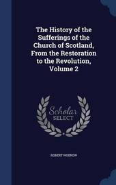 The History of the Sufferings of the Church of Scotland, from the Restoration to the Revolution; Volume 2 by Robert Wodrow