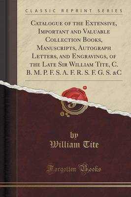 Catalogue of the Extensive, Important and Valuable Collection Books, Manuscripts, Autograph Letters, and Engravings, of the Late Sir William Tite, C. B. M. P. F. S. A. F. R. S. F. G. S. &C (Classic Reprint) by William Tite
