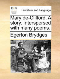 Mary De-Clifford. a Story. Interspersed with Many Poems by Egerton Brydges
