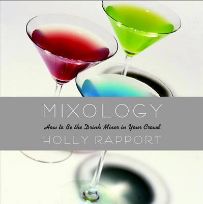 Mixology: How to be the Drink Mixer in Your Crowd by Holly Rapport